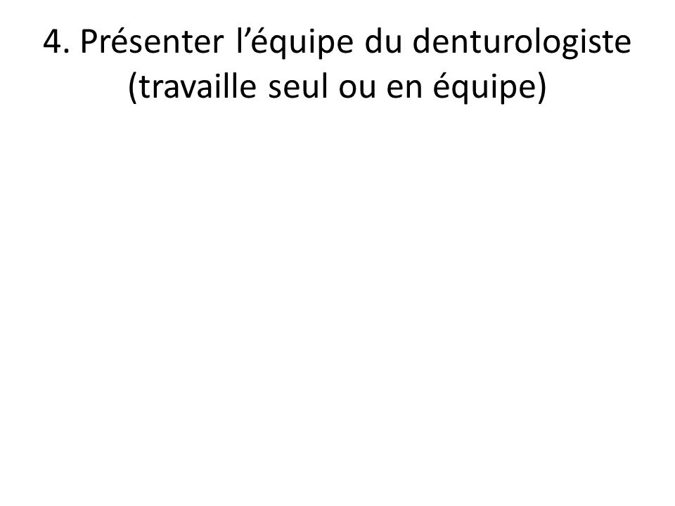 4. Présenter l'équipe du denturologiste (travaille seul ou en équipe)