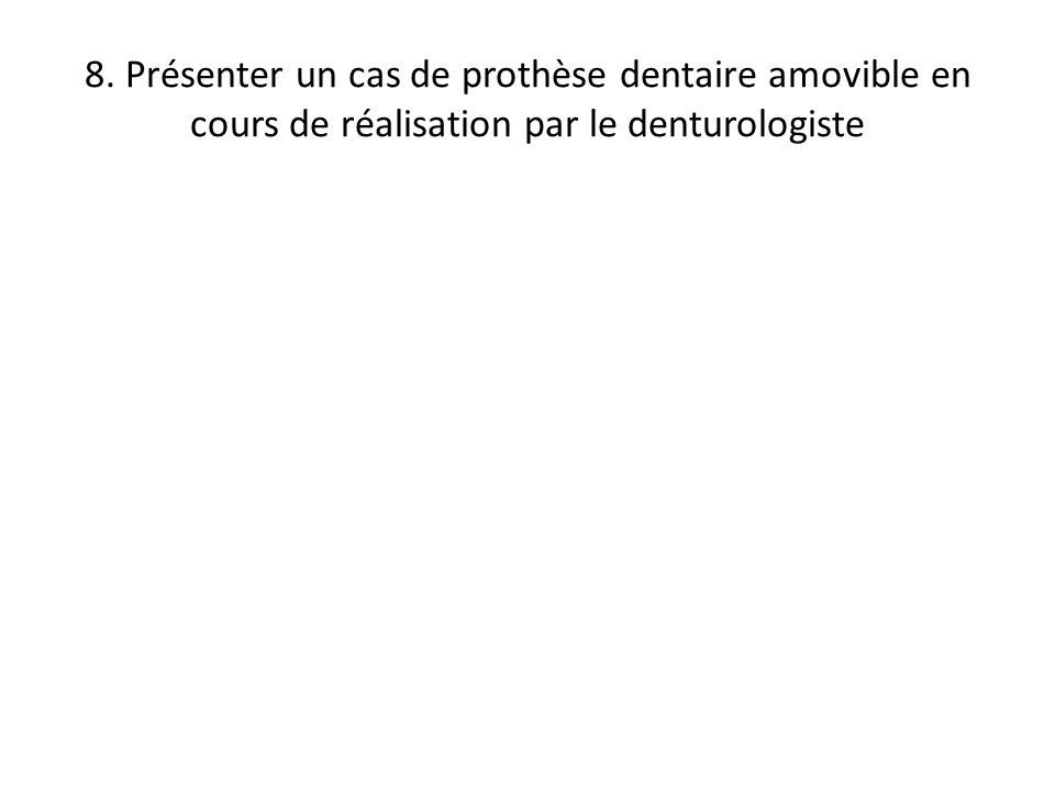 8. Présenter un cas de prothèse dentaire amovible en cours de réalisation par le denturologiste