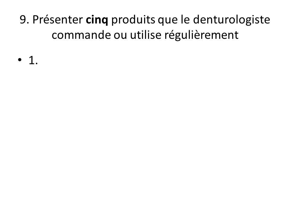 9. Présenter cinq produits que le denturologiste commande ou utilise régulièrement