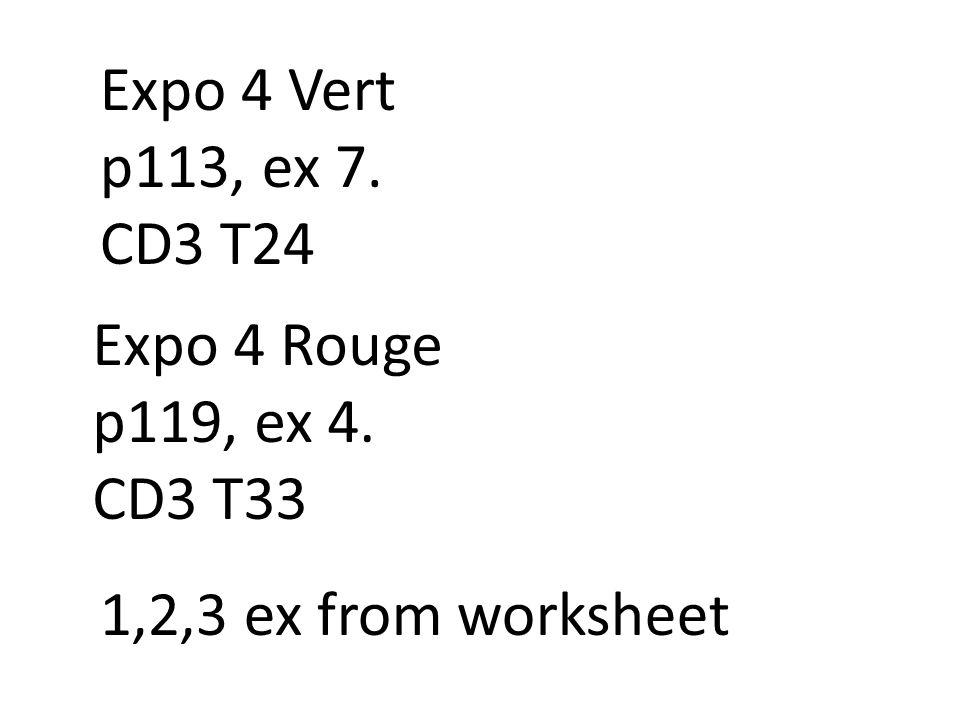 Expo 4 Vert p113, ex 7. CD3 T24 Expo 4 Rouge p119, ex 4. CD3 T33 1,2,3 ex from worksheet