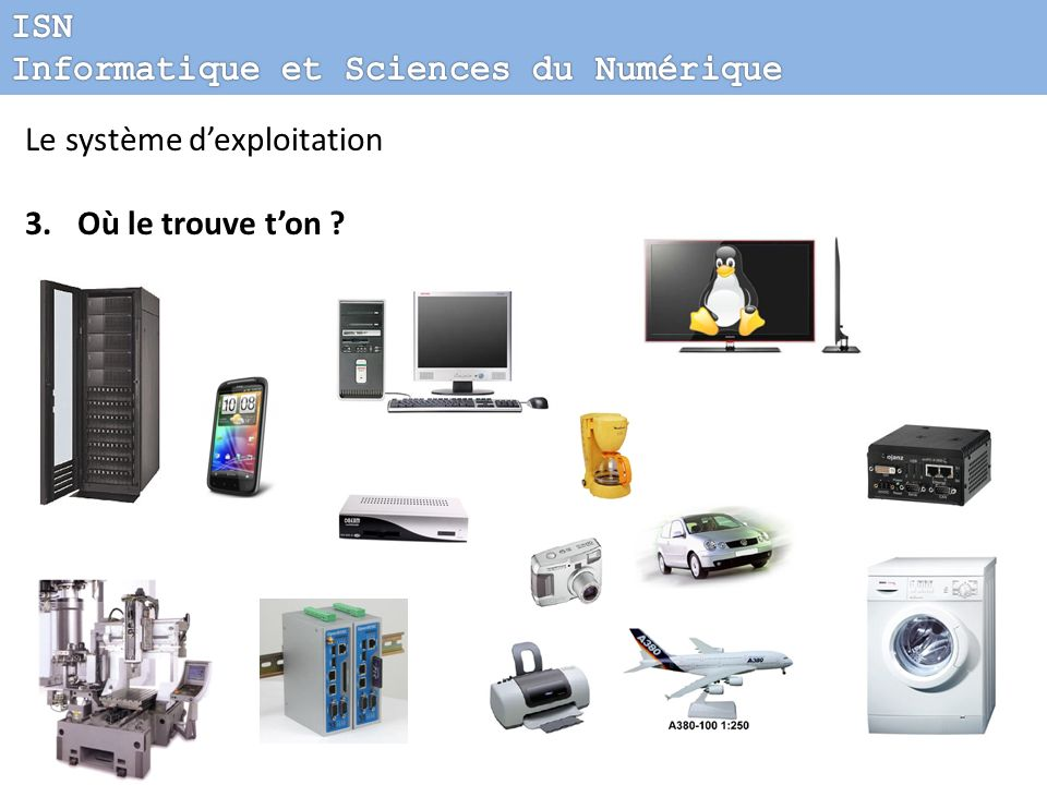 ISN Informatique et Sciences du Numérique Le système d'exploitation Où le trouve t'on