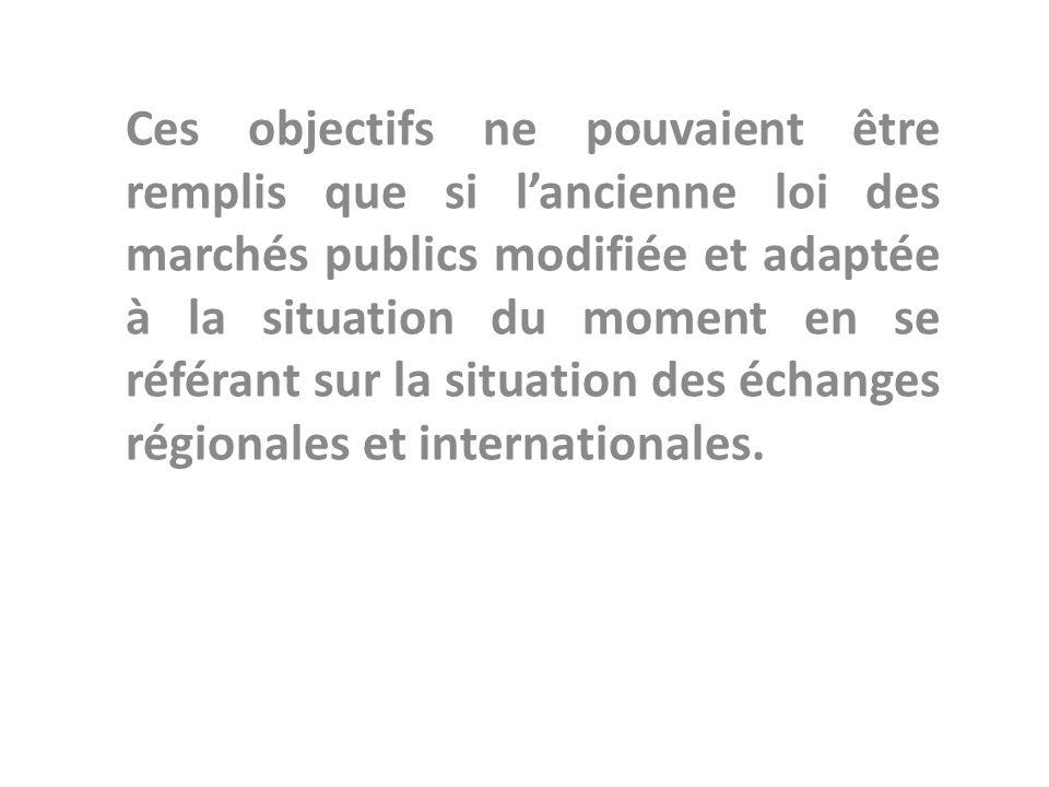 Ces objectifs ne pouvaient être remplis que si l'ancienne loi des marchés publics modifiée et adaptée à la situation du moment en se référant sur la situation des échanges régionales et internationales.
