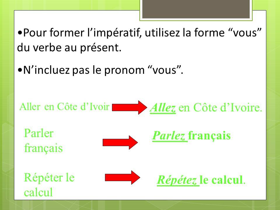 Pour former l'impératif, utilisez la forme vous du verbe au présent.
