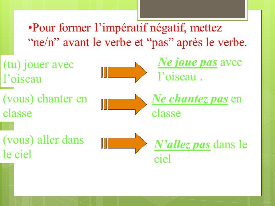 Pour former l'impératif négatif, mettez ne/n avant le verbe et pas après le verbe.
