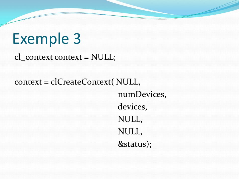 Exemple 3 cl_context context = NULL; context = clCreateContext( NULL, numDevices, devices, NULL, &status);