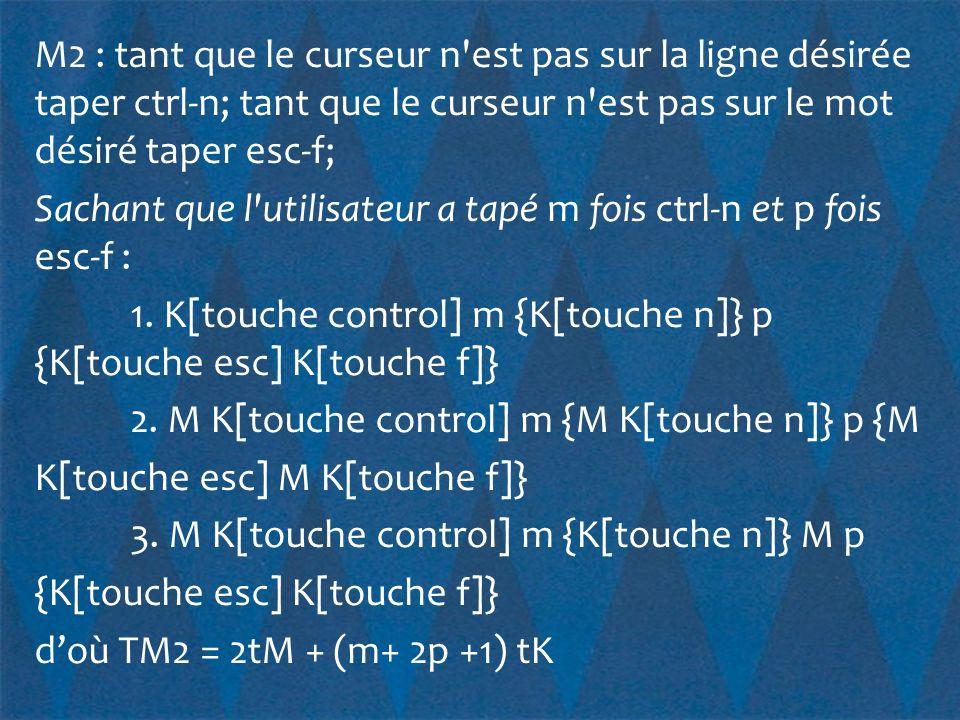 M2 : tant que le curseur n est pas sur la ligne désirée taper ctrl-n; tant que le curseur n est pas sur le mot désiré taper esc-f; Sachant que l utilisateur a tapé m fois ctrl-n et p fois esc-f : 1.