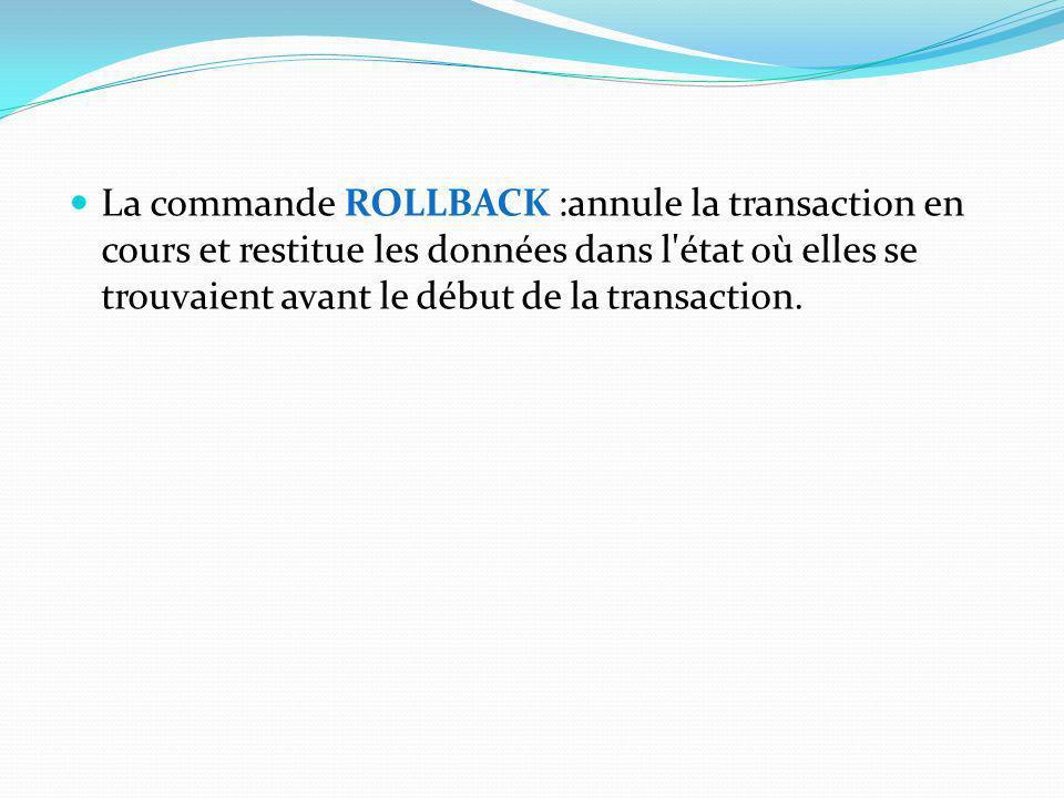 La commande ROLLBACK :annule la transaction en cours et restitue les données dans l état où elles se trouvaient avant le début de la transaction.