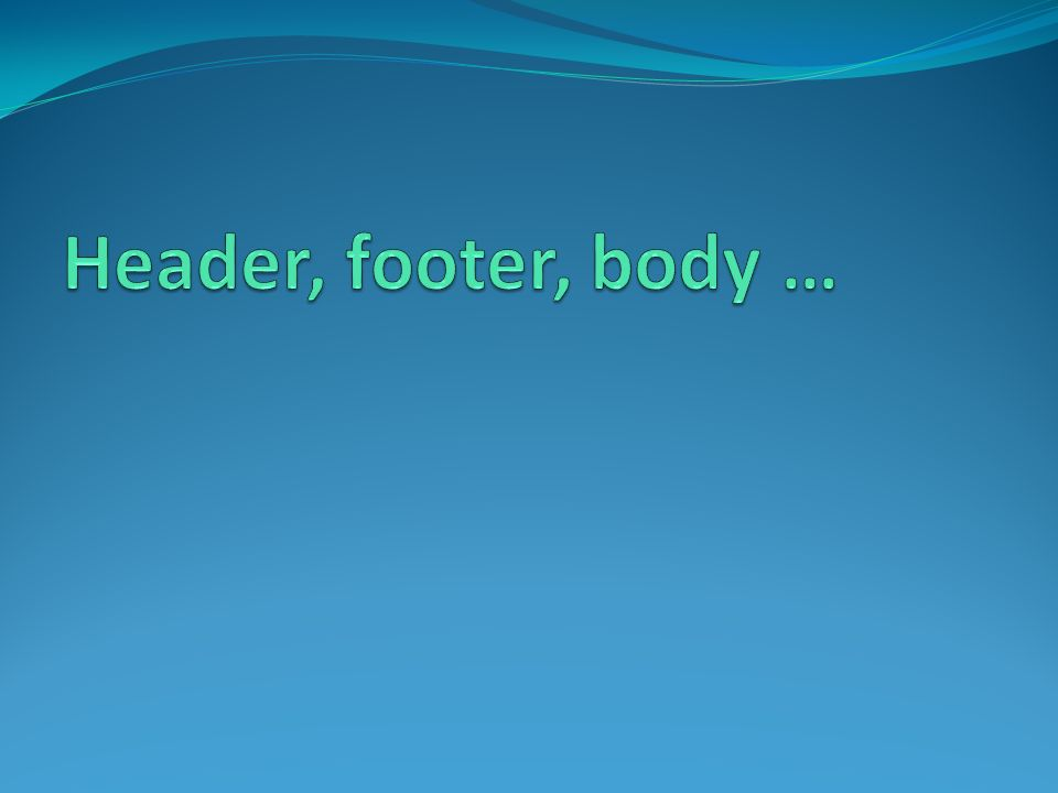 Header, footer, body …