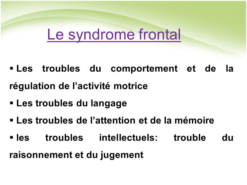 Le syndrome frontal Les troubles du comportement et de la régulation de l'activité motrice. Les troubles du langage.