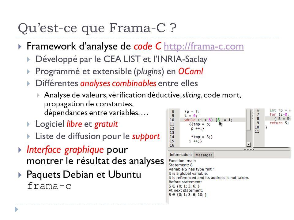 Qu'est-ce que Frama-C Framework d'analyse de code C http://frama-c.com. Développé par le CEA LIST et l'INRIA-Saclay.