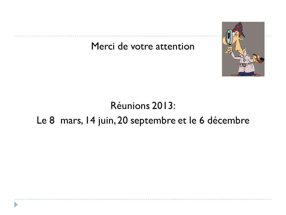 Merci de votre attention Réunions 2013: Le 8 mars, 14 juin, 20 septembre et le 6 décembre