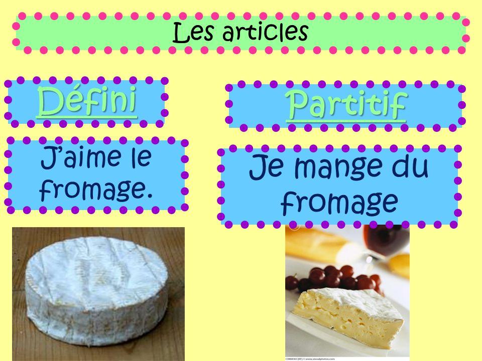 Les articles Défini Partitif J'aime le fromage. Je mange du fromage