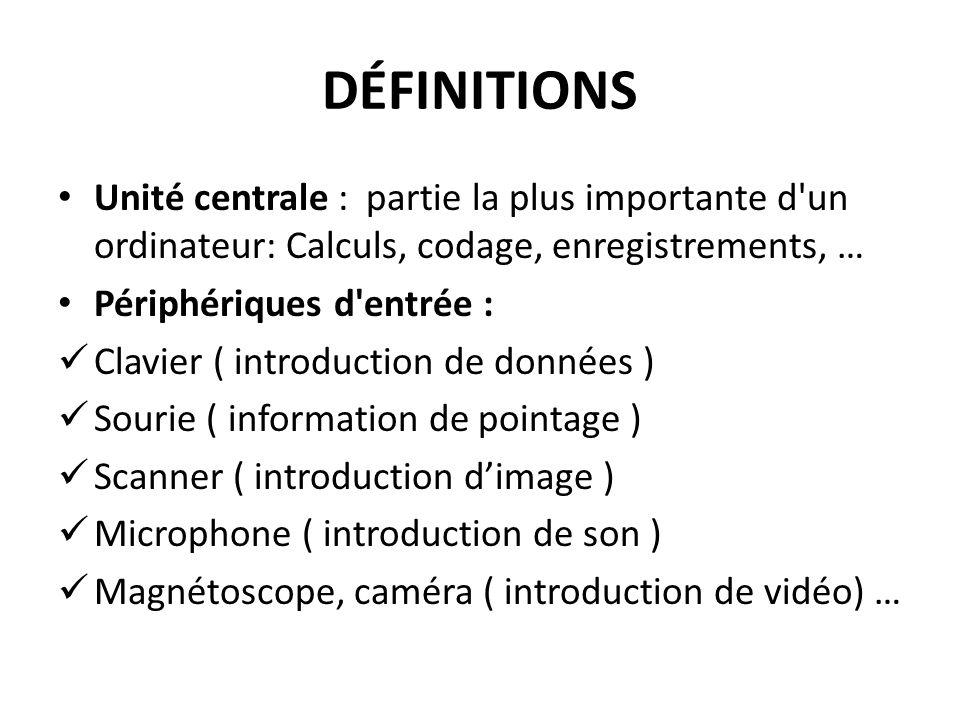 DÉFINITIONS Unité centrale : partie la plus importante d un ordinateur: Calculs, codage, enregistrements, …