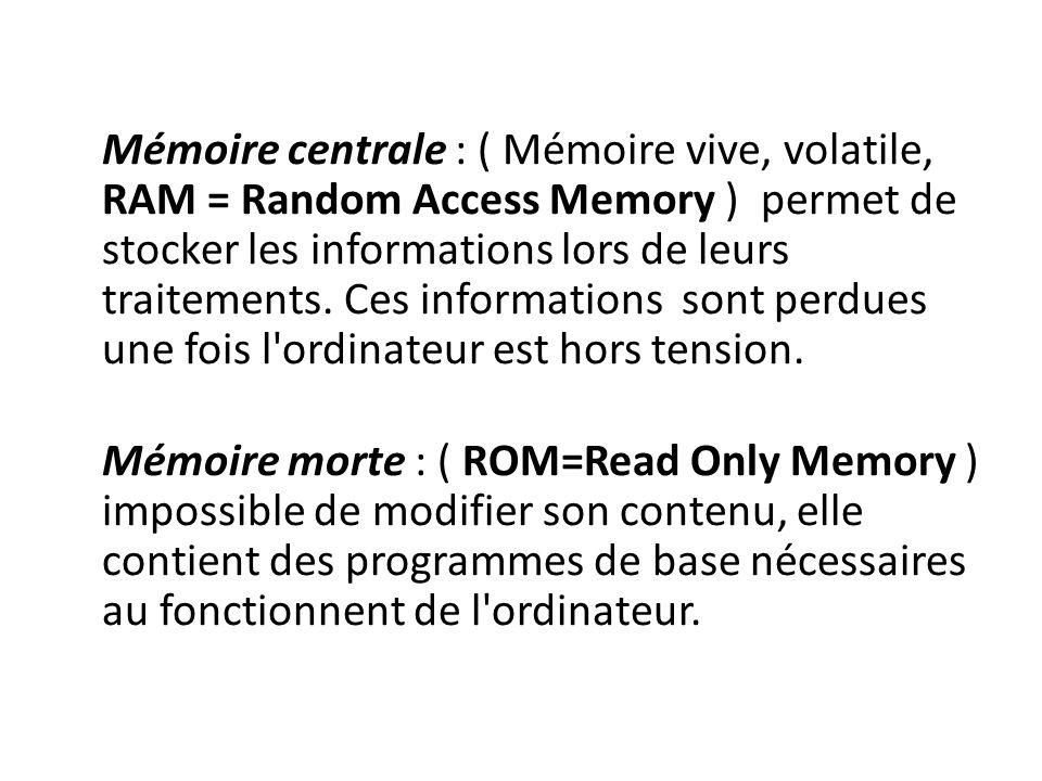Mémoire centrale : ( Mémoire vive, volatile, RAM = Random Access Memory ) permet de stocker les informations lors de leurs traitements.