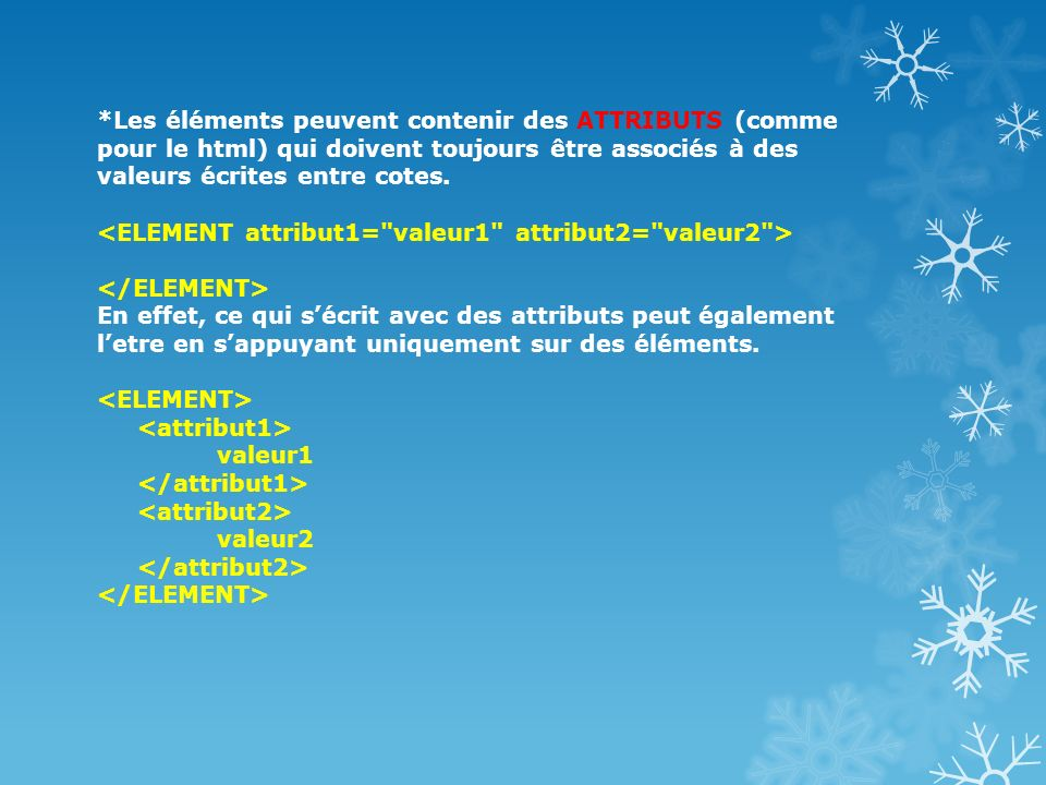*Les éléments peuvent contenir des ATTRIBUTS (comme pour le html) qui doivent toujours être associés à des valeurs écrites entre cotes. <ELEMENT attribut1= valeur1 attribut2= valeur2 > </ELEMENT> En effet, ce qui s'écrit avec des attributs peut également l'etre en s'appuyant uniquement sur des éléments.