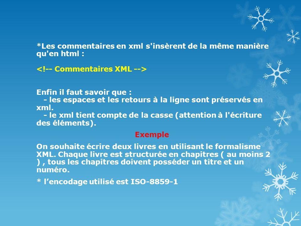 *Les commentaires en xml s insèrent de la même manière qu en html : <!-- Commentaires XML --> Enfin il faut savoir que : - les espaces et les retours à la ligne sont préservés en xml.