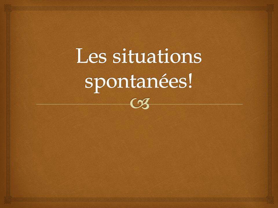 Les situations spontanées!