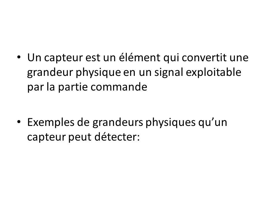 Un capteur est un élément qui convertit une grandeur physique en un signal exploitable par la partie commande
