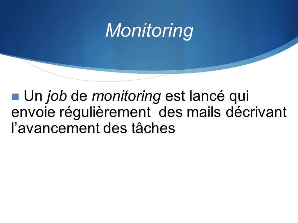 Monitoring Un job de monitoring est lancé qui envoie régulièrement des mails décrivant l'avancement des tâches.