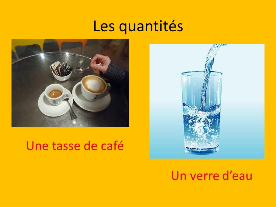 Les quantités Une tasse de café Un verre d'eau