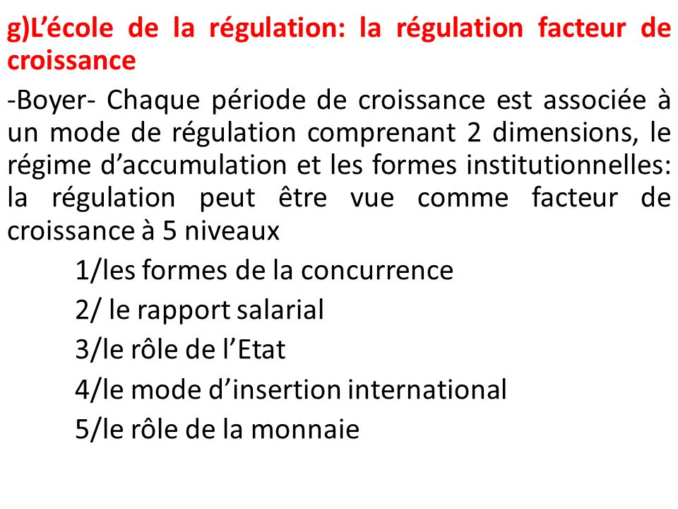 g)L'école de la régulation: la régulation facteur de croissance -Boyer- Chaque période de croissance est associée à un mode de régulation comprenant 2 dimensions, le régime d'accumulation et les formes institutionnelles: la régulation peut être vue comme facteur de croissance à 5 niveaux 1/les formes de la concurrence 2/ le rapport salarial 3/le rôle de l'Etat 4/le mode d'insertion international 5/le rôle de la monnaie