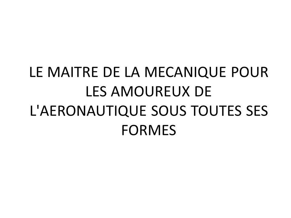 LE MAITRE DE LA MECANIQUE POUR LES AMOUREUX DE L AERONAUTIQUE SOUS TOUTES SES FORMES