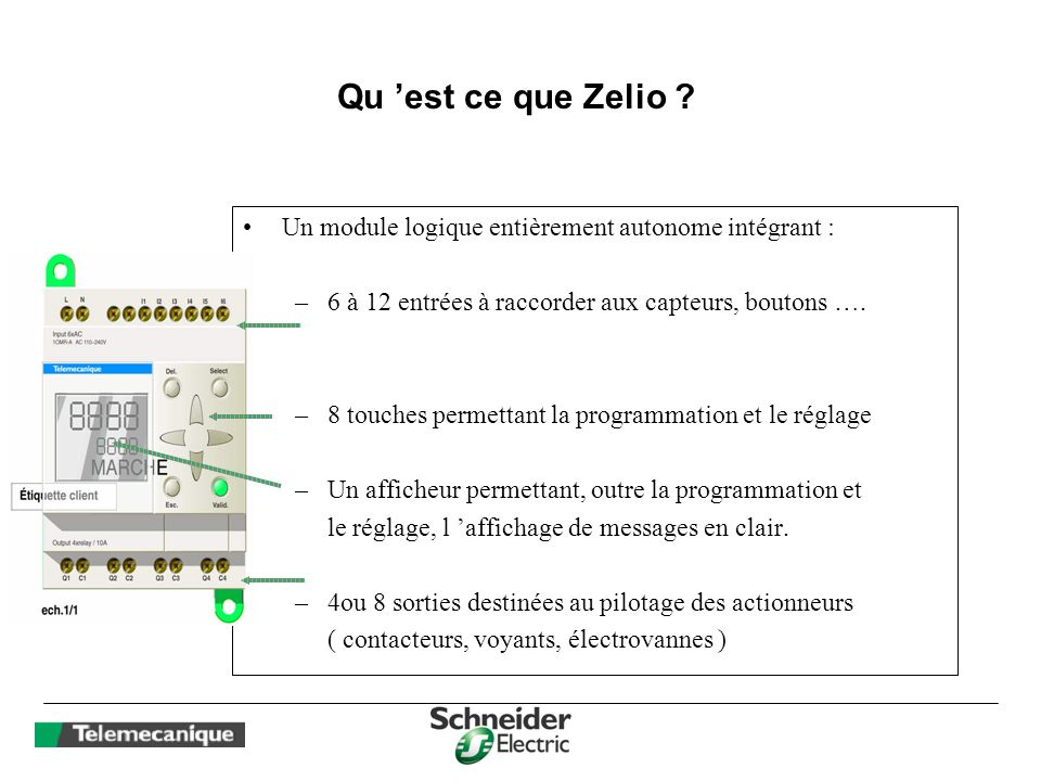 Qu 'est ce que Zelio Un module logique entièrement autonome intégrant : 6 à 12 entrées à raccorder aux capteurs, boutons ….
