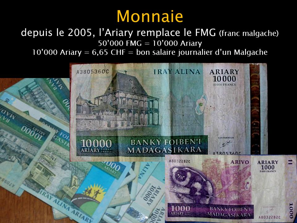 Monnaie depuis le 2005, l'Ariary remplace le FMG (franc malgache) 50'000 FMG = 10'000 Ariary 10'000 Ariary = 6,65 CHF = bon salaire journalier d'un Malgache