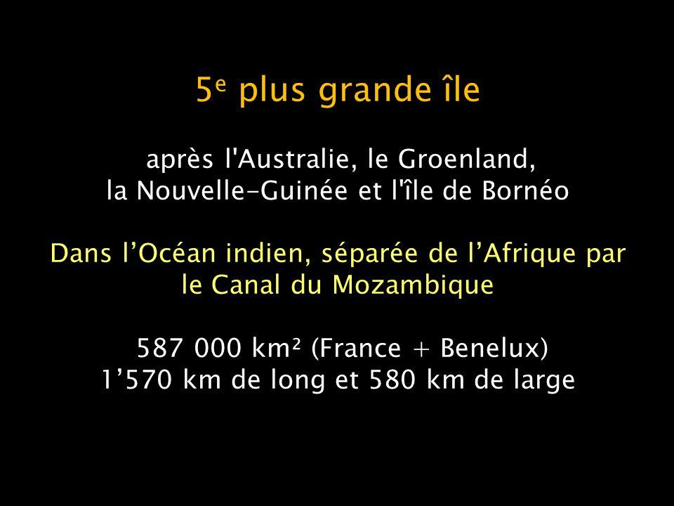 5e plus grande île après l Australie, le Groenland, la Nouvelle-Guinée et l île de Bornéo Dans l'Océan indien, séparée de l'Afrique par le Canal du Mozambique 587 000 km² (France + Benelux) 1'570 km de long et 580 km de large