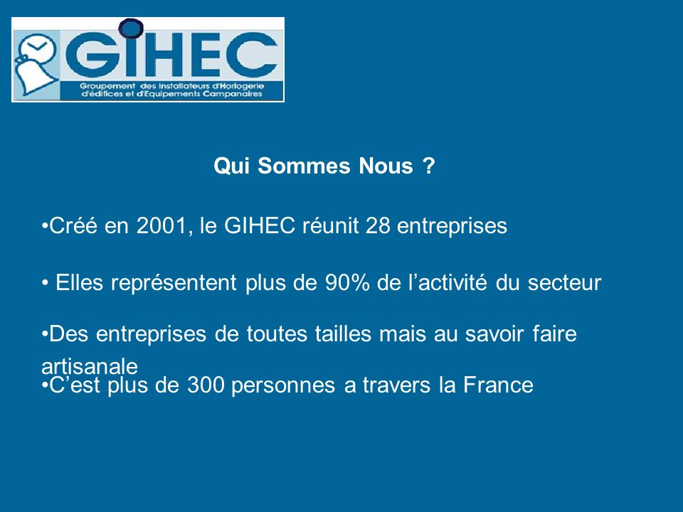 Qui Sommes Nous Créé en 2001, le GIHEC réunit 28 entreprises. Elles représentent plus de 90% de l'activité du secteur.