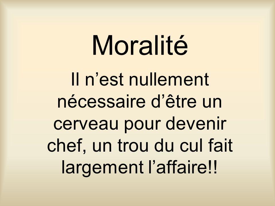 Moralité Il n'est nullement nécessaire d'être un cerveau pour devenir chef, un trou du cul fait largement l'affaire!!