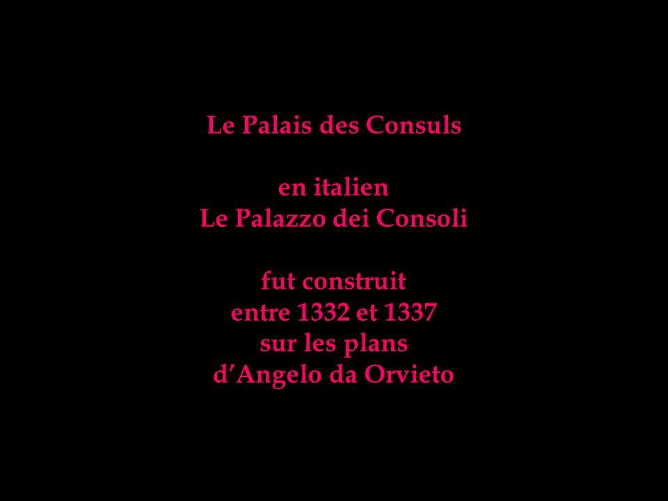 Le Palais des Consuls en italien. Le Palazzo dei Consoli. fut construit. entre 1332 et 1337. sur les plans.