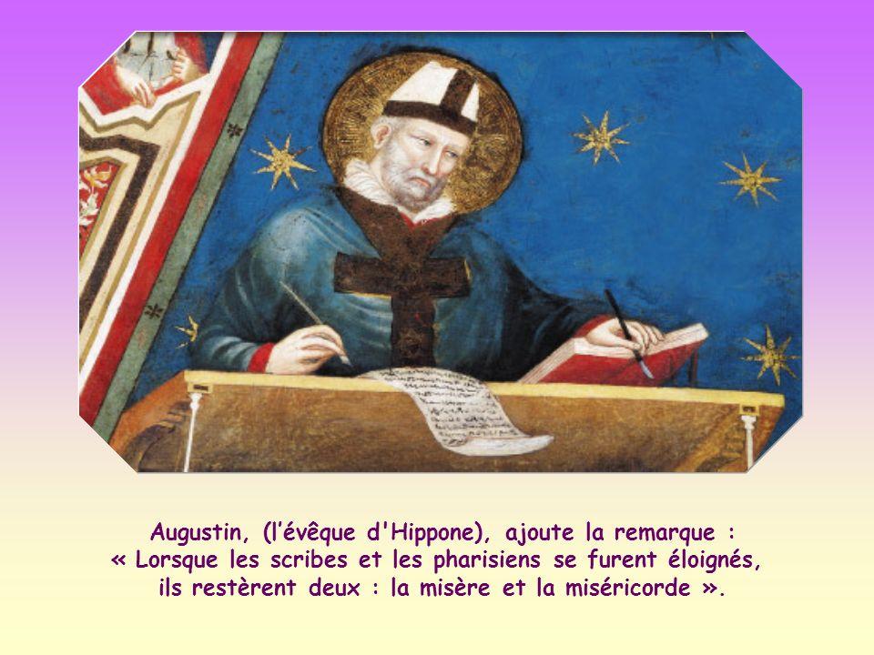 Augustin, (l'évêque d Hippone), ajoute la remarque : « Lorsque les scribes et les pharisiens se furent éloignés, ils restèrent deux : la misère et la miséricorde ».