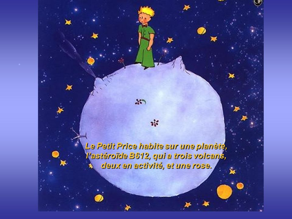 . . Le Petit Price habite sur une planète, l'astéroïde B612, qui a trois volcans, deux en activité, et une rose.