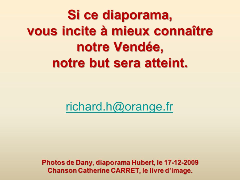 Si ce diaporama, vous incite à mieux connaître notre Vendée, notre but sera atteint. Photos de Dany, diaporama Hubert, le 17-12-2009 Chanson Catherine CARRET, le livre d'image.