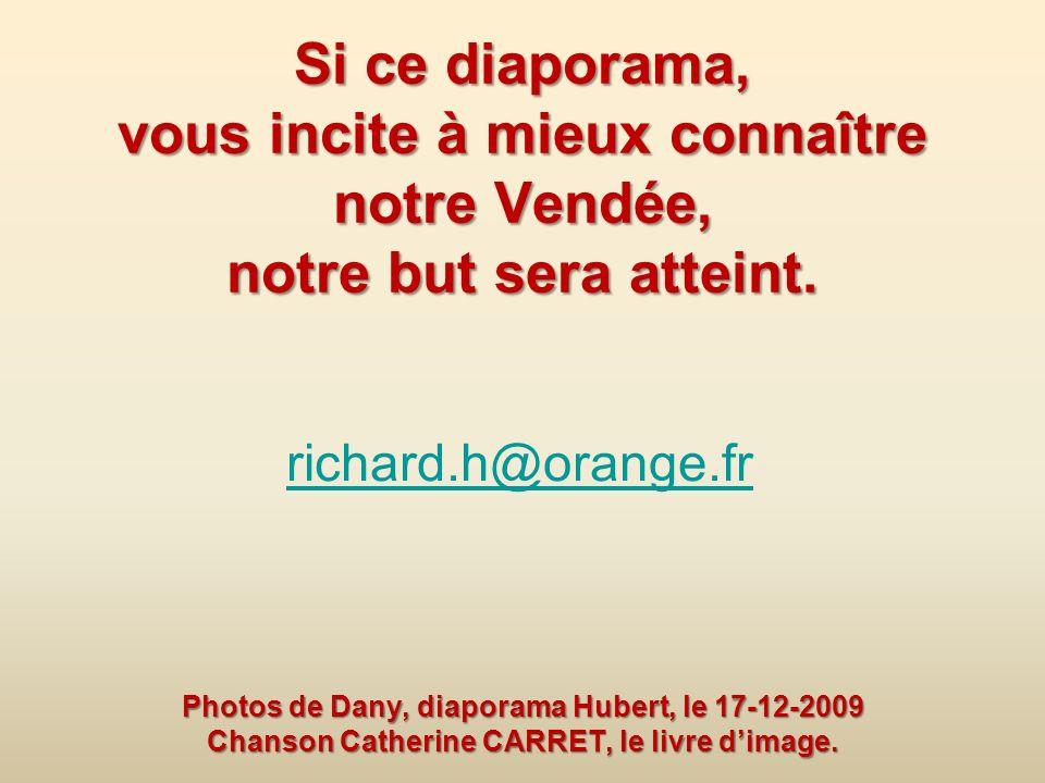 Si ce diaporama, vous incite à mieux connaître notre Vendée, notre but sera atteint. Photos de Dany, diaporama Hubert, le 17-12-2009 Chanson Catherine CARRET, le livre d'image.