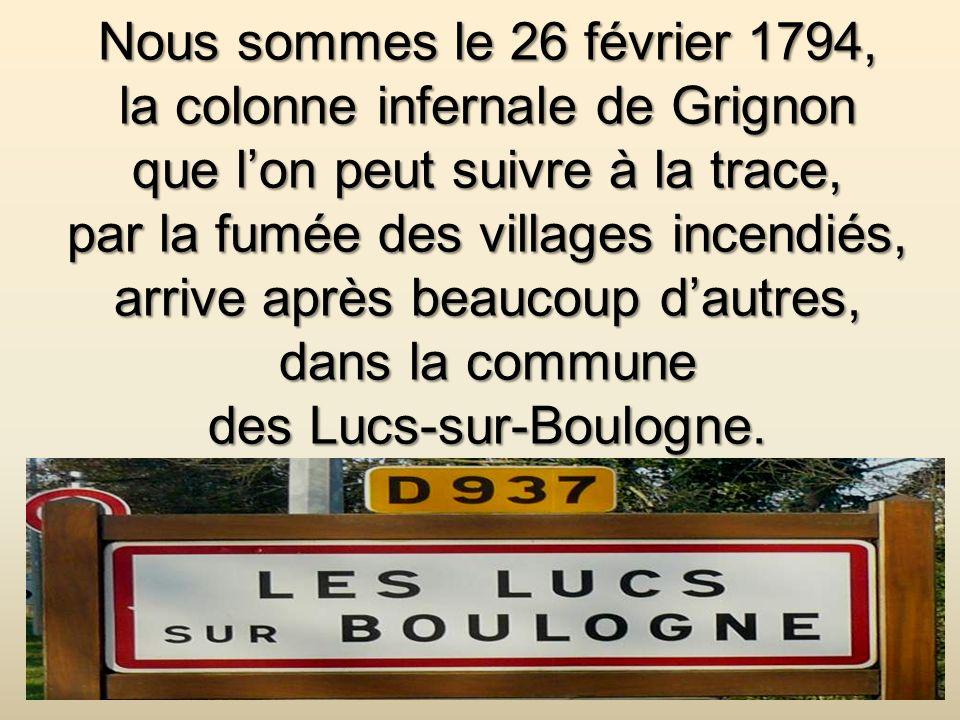 Nous sommes le 26 février 1794, la colonne infernale de Grignon que l'on peut suivre à la trace, par la fumée des villages incendiés, arrive après beaucoup d'autres, dans la commune des Lucs-sur-Boulogne.