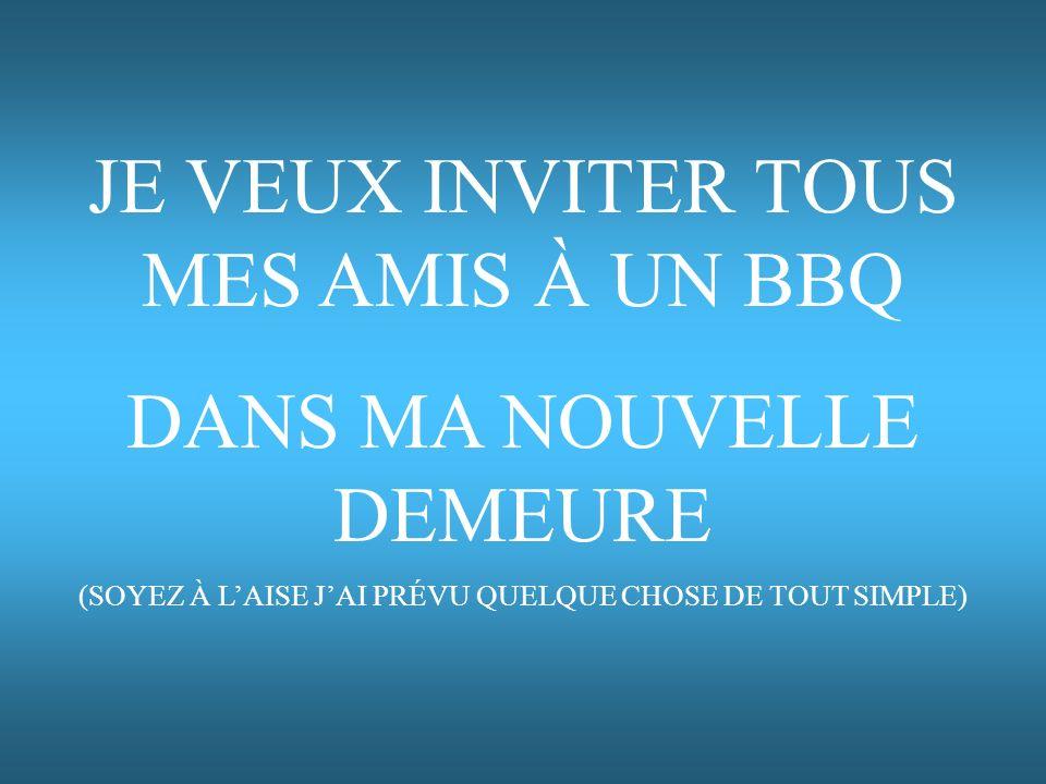 JE VEUX INVITER TOUS MES AMIS À UN BBQ DANS MA NOUVELLE DEMEURE