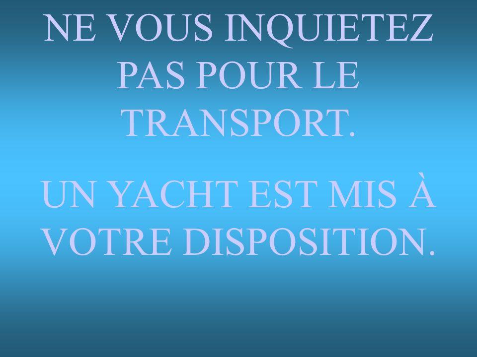 NE VOUS INQUIETEZ PAS POUR LE TRANSPORT.