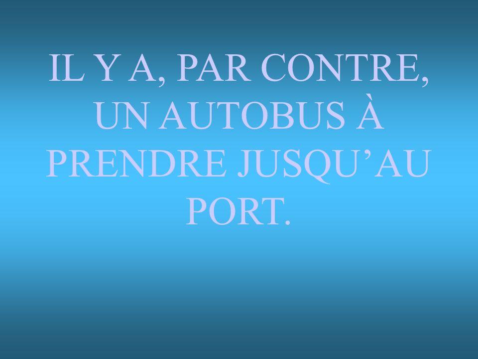 IL Y A, PAR CONTRE, UN AUTOBUS À PRENDRE JUSQU'AU PORT.