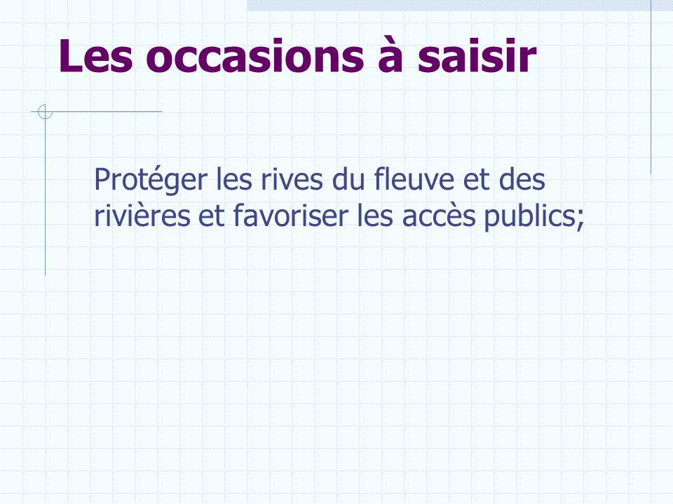 Les occasions à saisir Protéger les rives du fleuve et des rivières et favoriser les accès publics;