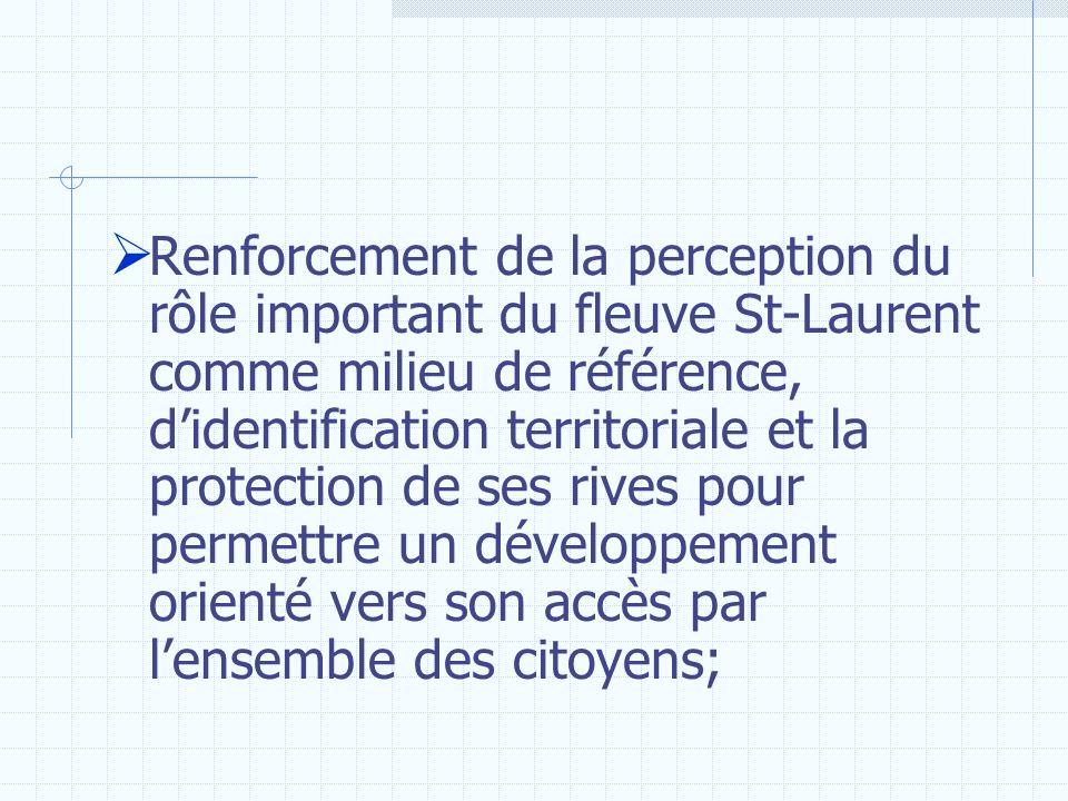 Renforcement de la perception du rôle important du fleuve St-Laurent comme milieu de référence, d'identification territoriale et la protection de ses rives pour permettre un développement orienté vers son accès par l'ensemble des citoyens;