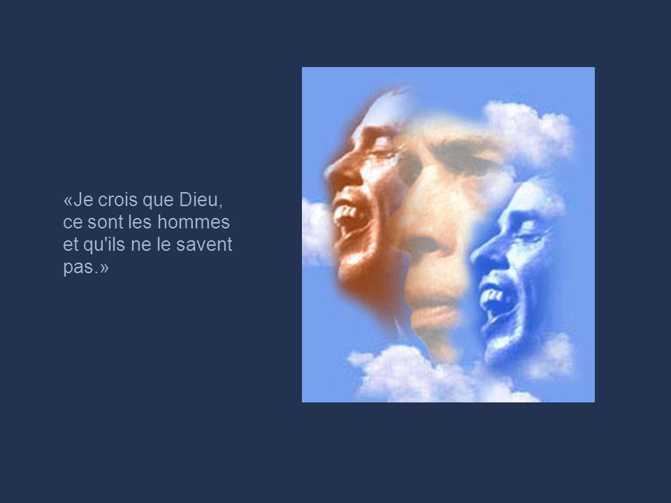 «Je crois que Dieu, ce sont les hommes et qu ils ne le savent pas.»