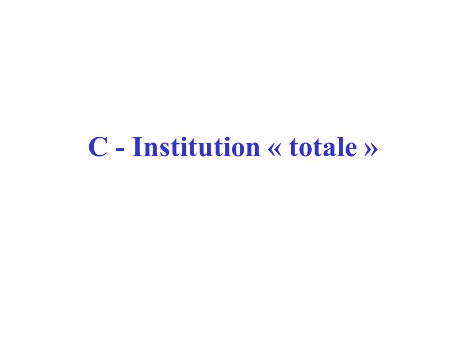 C - Institution « totale »