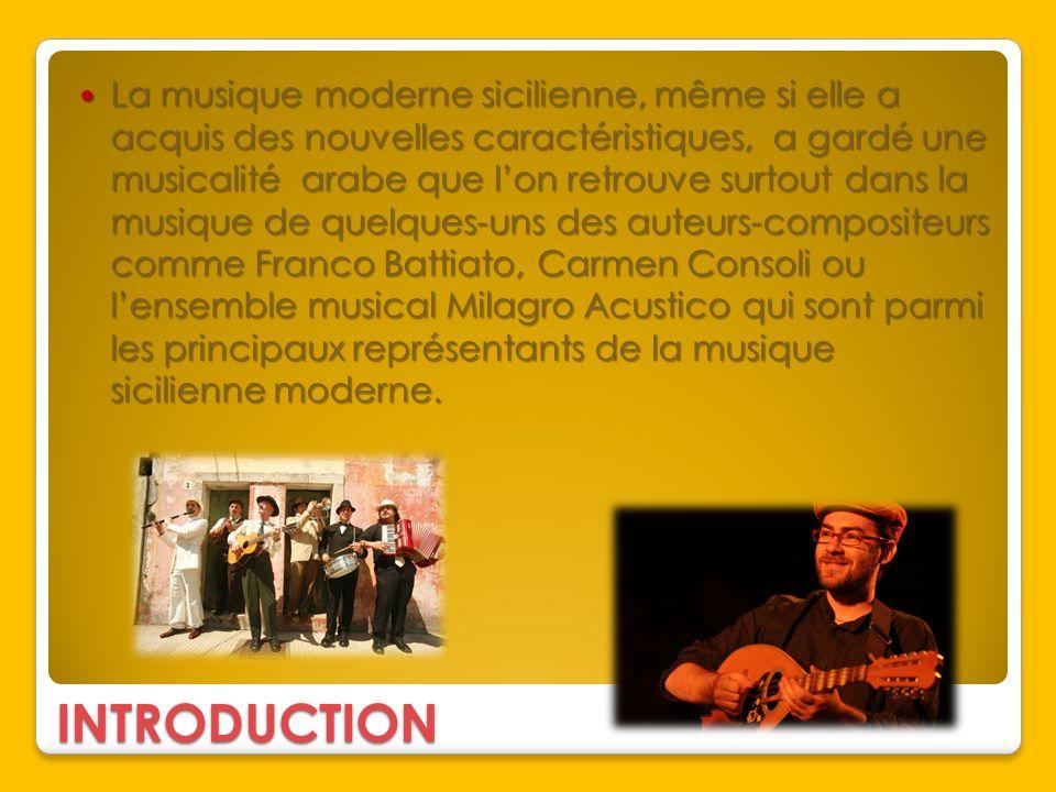 La musique moderne sicilienne, même si elle a acquis des nouvelles caractéristiques, a gardé une musicalité arabe que l'on retrouve surtout dans la musique de quelques-uns des auteurs-compositeurs comme Franco Battiato, Carmen Consoli ou l'ensemble musical Milagro Acustico qui sont parmi les principaux représentants de la musique sicilienne moderne.