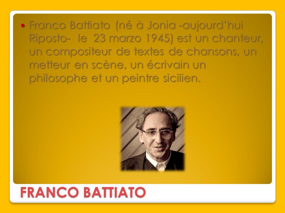 Franco Battiato (né à Jonia -aujourd'hui Riposto- le 23 marzo 1945) est un chanteur, un compositeur de textes de chansons, un metteur en scène, un écrivain un philosophe et un peintre sicilien.