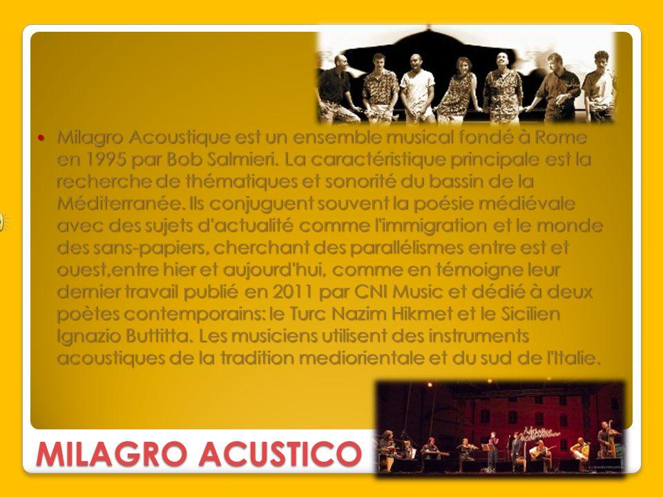 Milagro Acoustique est un ensemble musical fondé à Rome en 1995 par Bob Salmieri. La caractéristique principale est la recherche de thématiques et sonorité du bassin de la Méditerranée. Ils conjuguent souvent la poésie médiévale avec des sujets d actualité comme l immigration et le monde des sans-papiers, cherchant des parallélismes entre est et ouest,entre hier et aujourd hui, comme en témoigne leur dernier travail publié en 2011 par CNI Music et dédié à deux poètes contemporains: le Turc Nazim Hikmet et le Sicilien Ignazio Buttitta. Les musiciens utilisent des instruments acoustiques de la tradition mediorientale et du sud de l Italie.