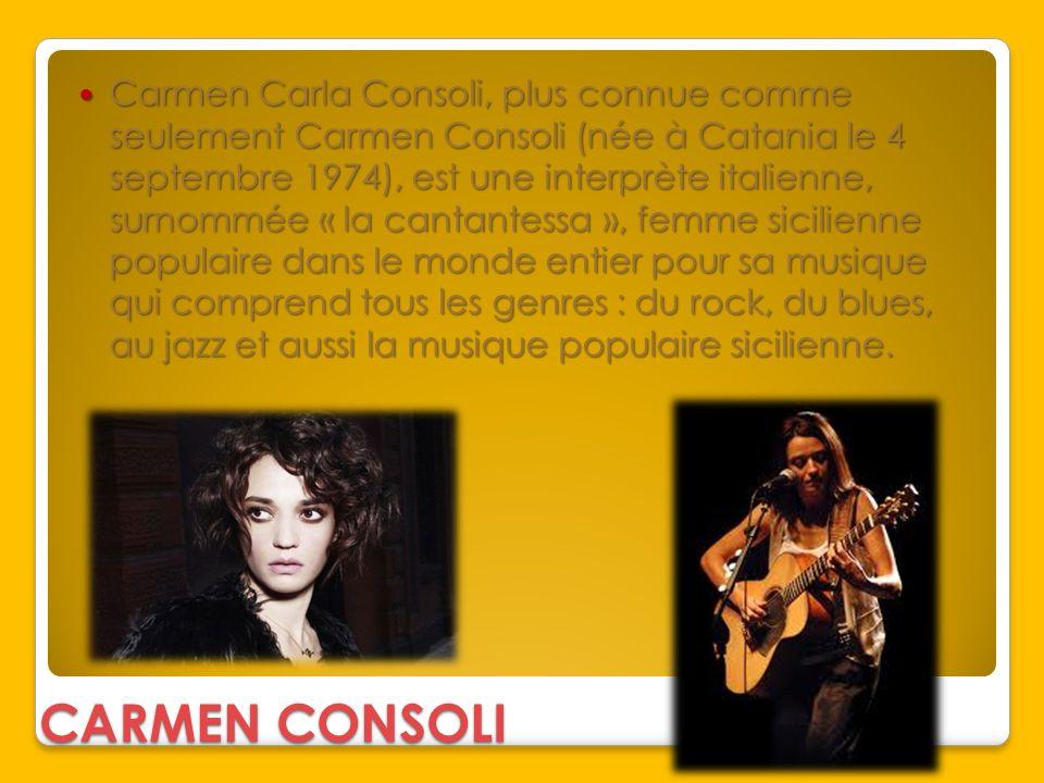 Carmen Carla Consoli, plus connue comme seulement Carmen Consoli (née à Catania le 4 septembre 1974), est une interprète italienne, surnommée « la cantantessa », femme sicilienne populaire dans le monde entier pour sa musique qui comprend tous les genres : du rock, du blues, au jazz et aussi la musique populaire sicilienne.