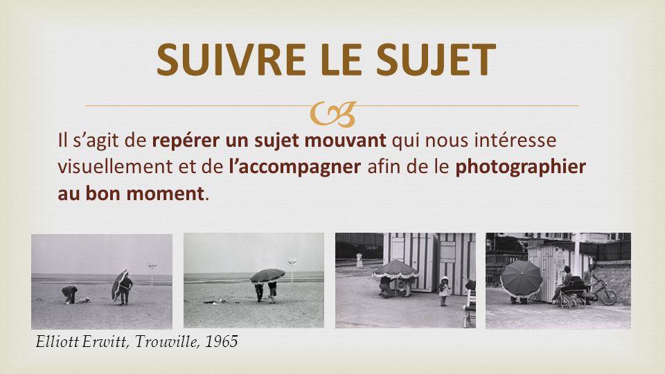 SUIVRE LE SUJET Il s'agit de repérer un sujet mouvant qui nous intéresse visuellement et de l'accompagner afin de le photographier au bon moment.