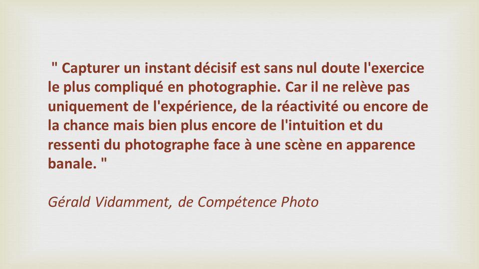Capturer un instant décisif est sans nul doute l exercice le plus compliqué en photographie. Car il ne relève pas uniquement de l expérience, de la réactivité ou encore de la chance mais bien plus encore de l intuition et du ressenti du photographe face à une scène en apparence banale.